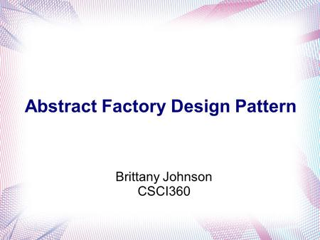 Brittany Johnson CSCI360 Abstract Factory Design Pattern.