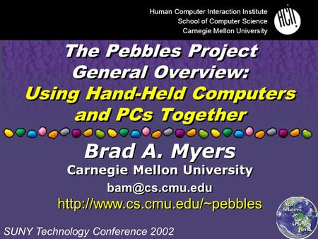 The Pebbles Project General Overview: Using Hand-Held Computers and PCs Together Human Computer Interaction Institute School of Computer Science Carnegie.