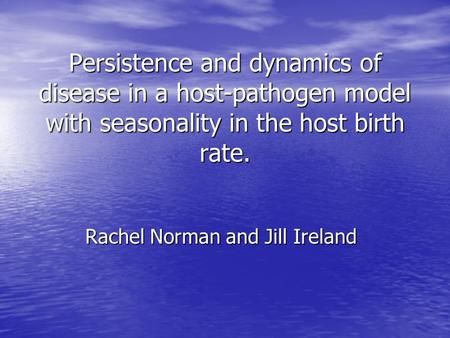Persistence and dynamics of disease in a host-pathogen model with seasonality in the host birth rate. Rachel Norman and Jill Ireland.