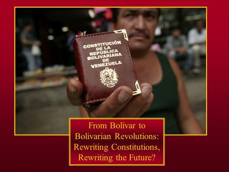 From Bolívar to Bolivarian Revolutions: Rewriting Constitutions, Rewriting the Future?