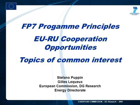 FP7 - August 2005 1 EUROPEAN COMMISSION – DG Research – 2007 FP7 Progamme Principles EU-RU Cooperation Opportunities Topics of common interest Stefano.