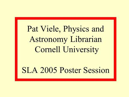 Pat Viele, Physics and Astronomy Librarian Cornell University SLA 2005 Poster Session.