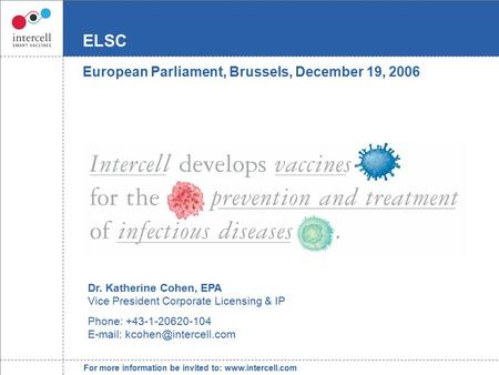 For more information be invited to: www.intercell.com ELSC European Parliament, Brussels, December 19, 2006 Dr. Katherine Cohen, EPA Vice President Corporate.
