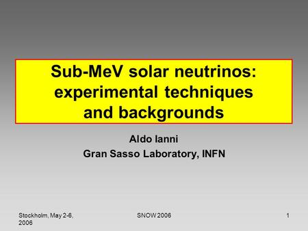 Stockholm, May 2-6, 2006 SNOW 20061 Sub-MeV solar neutrinos: experimental techniques and backgrounds Aldo Ianni Gran Sasso Laboratory, INFN.