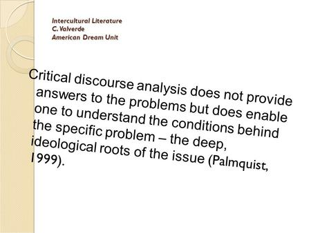 Intercultural Literature C. Valverde American Dream Unit Critical discourse analysis does not provide answers to the problems but does enable one to understand.
