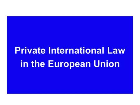 Private International Law in the European Union. Area of Freedom, Security and Justice * Judicial cooperation in civil matters having cross-border implications.
