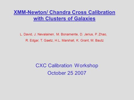 XMM-Newton/ Chandra Cross Calibration with Clusters of Galaxies CXC Calibration Workshop October 25 2007 L. David, J. Nevalainen, M. Bonamente, D. Jerius,