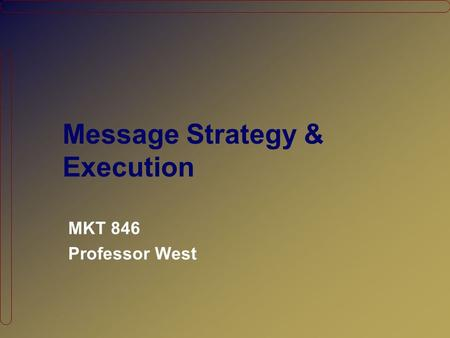 Message Strategy & Execution MKT 846 Professor West.