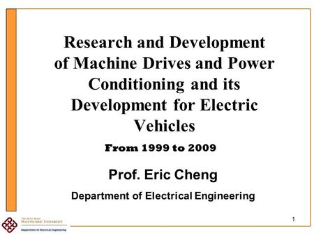 1 Research and Development of Machine Drives and Power Conditioning and its Development for Electric Vehicles From 1999 to 2009 Prof. Eric Cheng Department.