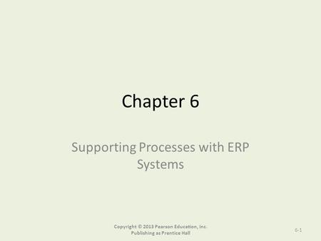 Chapter 6 Supporting Processes with ERP Systems Copyright © 2013 Pearson Education, Inc. Publishing as Prentice Hall 6-1.