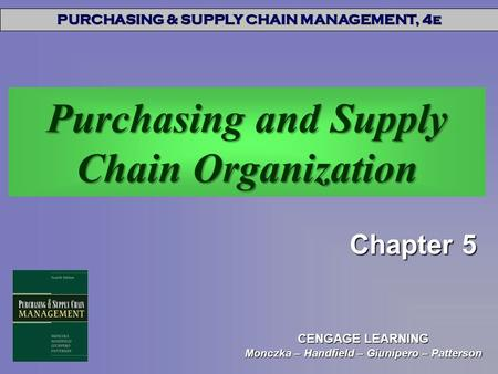 PURCHASING & SUPPLY CHAIN MANAGEMENT, 4e CENGAGE LEARNING Monczka – Handfield – Giunipero – Patterson Purchasing and Supply Chain Organization Chapter.