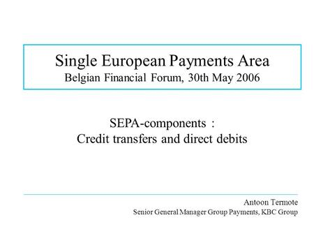 Single European Payments Area Belgian Financial Forum, 30th May 2006 __________________________________________________________________ Antoon Termote.