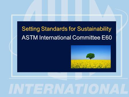 1 Setting Standards for Sustainability ASTM International Committee E60 Setting Standards for Sustainability ASTM International Committee E60.