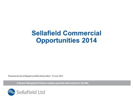 Sellafield Commercial Opportunities 2014 Presented by David Magrath and Rob Harries-Harris 12 June 2014.