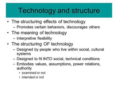 Technology and structure The structuring effects of technology –Promotes certain behaviors, discourages others The meaning of technology –Interpretive.