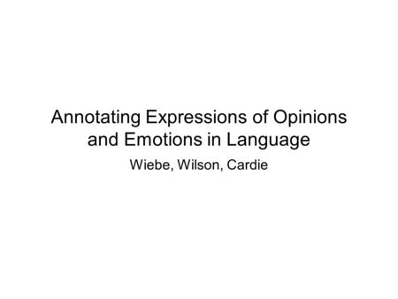 Annotating Expressions of Opinions and Emotions in Language Wiebe, Wilson, Cardie.