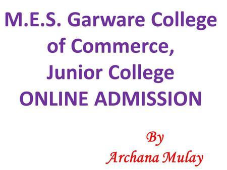 M.E.S. Garware College of Commerce, Junior College ONLINE ADMISSION By Archana Mulay.