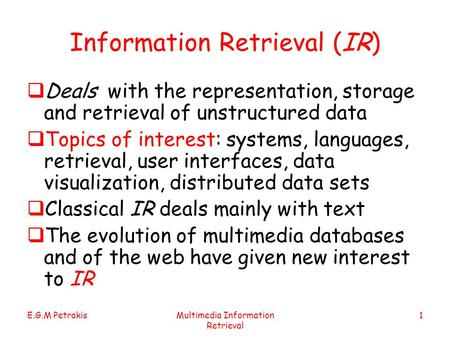 E.G.M PetrakisMultimedia Information Retrieval 1 Information Retrieval (IR)  Deals with the representation, storage and retrieval of unstructured data.