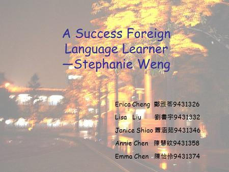 A Success Foreign Language Learner —Stephanie Weng Erica Cheng 鄭雅苓 9431326 Lisa Liu 劉書宇 9431332 Janice Shiao 蕭涵茹 9431346 Annie Chen 陳慧紋 9431358 Emma Chen.