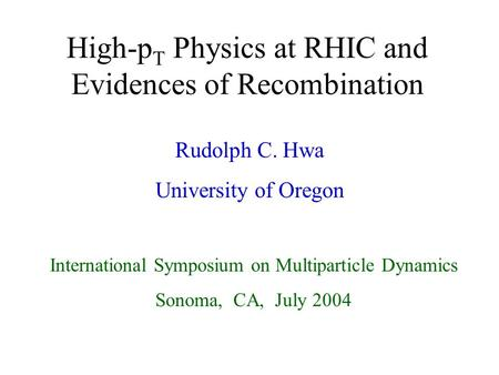 1 High-p T Physics at RHIC and Evidences of Recombination Rudolph C. Hwa University of Oregon International Symposium on Multiparticle Dynamics Sonoma,