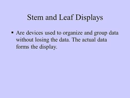 Stem and Leaf Displays  Are devices used to organize and group data without losing the data. The actual data forms the display.