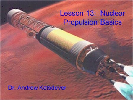 Lesson 13: Nuclear Propulsion Basics Dr. Andrew Ketsdever.