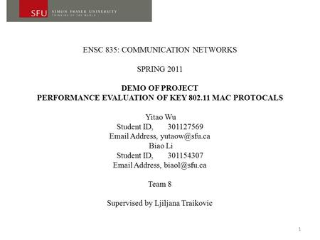 ENSC 835: COMMUNICATION NETWORKS SPRING 2011 DEMO OF PROJECT PERFORMANCE EVALUATION OF KEY 802.11 MAC PROTOCALS Yitao Wu Student ID, 301127569 Email Address,