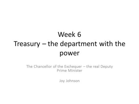 Week 6 Treasury – the department with the power The Chancellor of the Exchequer – the real Deputy Prime Minister Joy Johnson.