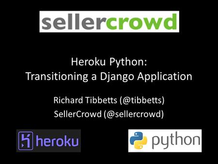 ` ` Heroku Python: Transitioning a Django Application Richard Tibbetts SellerCrowd