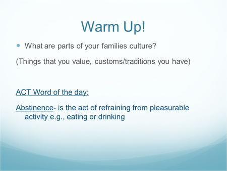 Warm Up! What are parts of your families culture? (Things that you value, customs/traditions you have) ACT Word of the day: Abstinence- is the act of refraining.