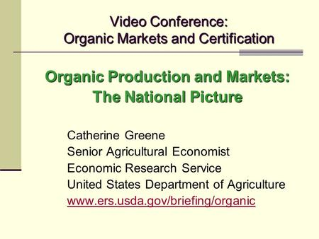 Video Conference: Organic Markets and Certification Organic Production and Markets: The National Picture Catherine Greene Senior Agricultural Economist.