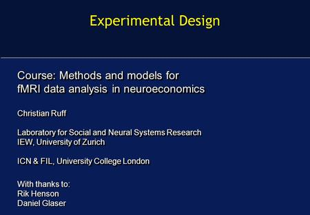 Experimental Design Course: Methods and models for fMRI data analysis in neuroeconomics Christian Ruff Laboratory for Social and Neural Systems Research.