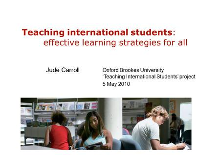 Teaching international students: effective learning strategies for all Jude Carroll Oxford Brookes University 'Teaching International Students' project.