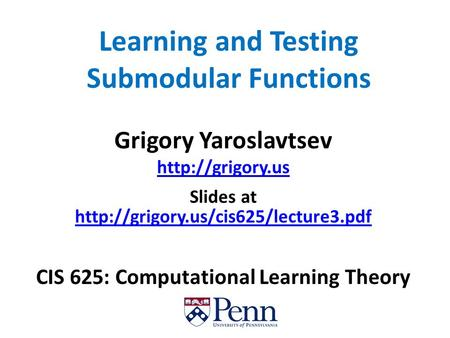 Learning and Testing Submodular Functions Grigory Yaroslavtsev  Slides at