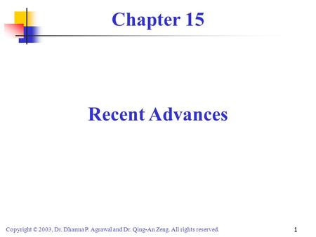 Copyright © 2003, Dr. Dharma P. Agrawal <strong>and</strong> Dr. Qing-An Zeng. All rights reserved. 1 Chapter 15 Recent Advances.