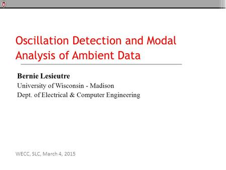 Oscillation Detection and Modal Analysis of Ambient Data Bernie Lesieutre University of Wisconsin - Madison Dept. of Electrical & Computer Engineering.