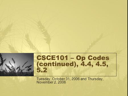 CSCE101 – Op Codes (continued), 4.4, 4.5, 5.2 Tuesday, October 31, 2006 and Thursday, November 2, 2006.