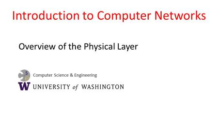Computer Science & Engineering Introduction to Computer Networks Overview of the Physical Layer.