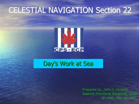 CELESTIAL NAVIGATION Section 22 Day's Work at Sea Prepared by: John C. Hudson Saanich Peninsula Squadron, VISD Jan 2006 / Rev. Jan 2007.
