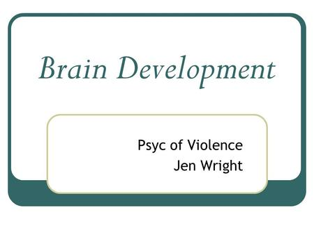 Brain Development Psyc of Violence Jen Wright. There are a lot of physical changes that happen during the first years of life, The most important (and.