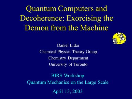 Quantum Computers and Decoherence: Exorcising the Demon from the Machine Daniel Lidar Chemical Physics Theory Group Chemistry Department University of.