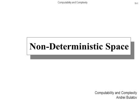 Computability and Complexity 19-1 Computability and Complexity Andrei Bulatov Non-Deterministic Space.