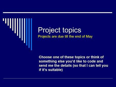 Project topics Projects are due till the end of May Choose one of these topics or think of something else you'd like to code and send me the details (so.