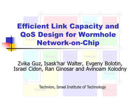 Module R R RRR R RRRRR RR R R R R Efficient Link Capacity and QoS Design for Wormhole Network-on-Chip Zvika Guz, Isask ' har Walter, Evgeny Bolotin, Israel.