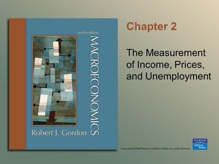 Copyright © 2006 Pearson Addison-Wesley. All rights reserved. Chapter 2 The Measurement of Income, Prices, and Unemployment.