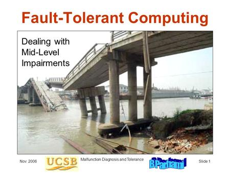Nov. 2006 Malfunction Diagnosis and Tolerance Slide 1 Fault-Tolerant Computing Dealing with Mid-Level Impairments.