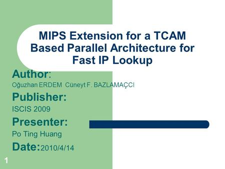 1 MIPS Extension for a TCAM Based Parallel Architecture for Fast IP Lookup Author: Oğuzhan ERDEM Cüneyt F. BAZLAMAÇCI Publisher: ISCIS 2009 Presenter: