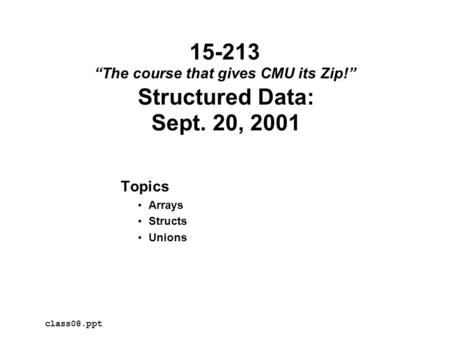 "Structured Data: Sept. 20, 2001 Topics Arrays Structs Unions class08.ppt 15-213 ""The course that gives CMU its Zip!"""