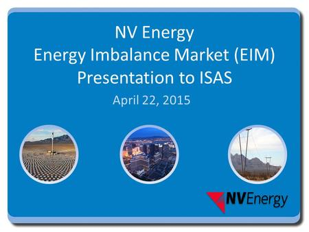 NV Energy Energy Imbalance Market (EIM) Presentation to ISAS