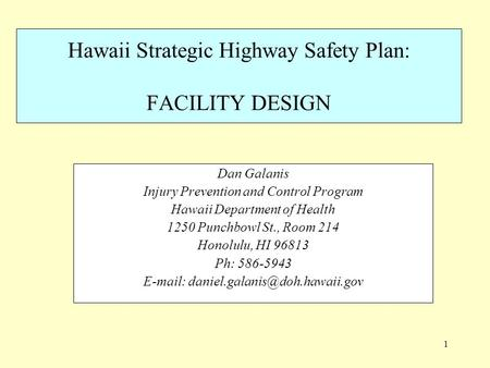 1 Hawaii Strategic Highway Safety Plan: FACILITY DESIGN Dan Galanis Injury Prevention and Control Program Hawaii Department of Health 1250 Punchbowl St.,